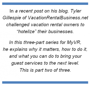 "In a recent post on his blog, Tyler Gillespie of VacationRentalBusiness.net challenged vacation rental owners to ""hotelize"" their businesses. In this three-part series for MyVR, he explains why it matters, how to do it, and what you can do to bring your guest services to the next level. This is part two of three."