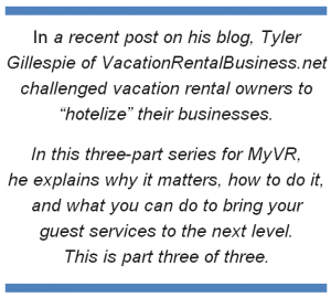 "In a recent post on his blog, Tyler Gillespie of VacationRentalBusiness.net challenged vacation rental owners to ""hotelize"" their businesses. In this three-part series for MyVR,  he explains why it matters, how to do it, and what you can do to bring your  guest services to the next level.  This is part three of three."